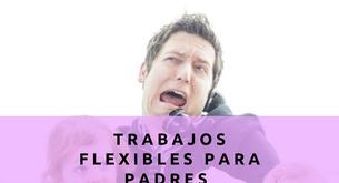 TRABAJOS FLEXIBLES PARA PADRES OCUPADOS