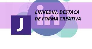 LINKEDIN, DESTACA DE FORMA CREATIVA