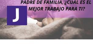 PADRE DE FAMILIA, ¿CUAL ES EL MEJOR TRABAJO PARA TI?
