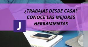 ¿TRABAJAS DESDE CASA? CONOCE LAS MEJORES HERRAMIENTAS
