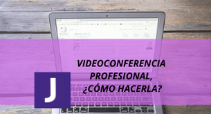 VIDEOCONFERENCIA PROFESIONAL, ¿COMO HACERLA CORRECTAMENTE?