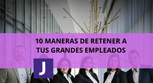 10 MANERAS DE RETENER A TUS GRANDES EMPLEADOS