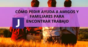 COMO PEDIR AYUDA A AMIGOS Y FAMILIARES PARA ENCONTRAR TRABAJO