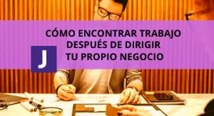 COMO ENCONTRAR TRABAJO DESPUES DE DIRIGIR TU PROPIO NEGOCIO